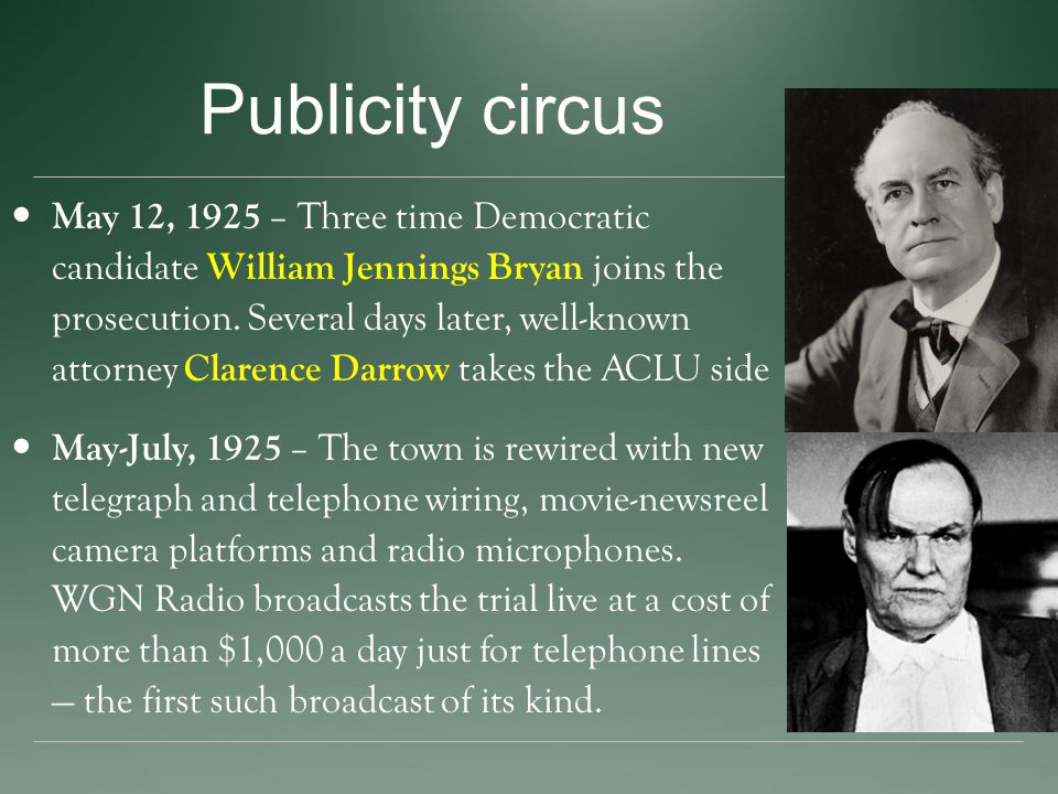 Publicity circus May 12, 1925 – Three time Democratic candidate William Jennings Bryan joins the prosecution.