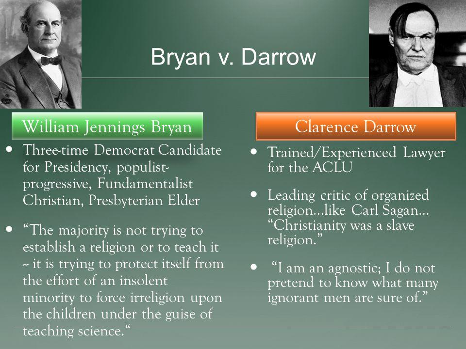 Bryan v. Darrow William Jennings Bryan Three-time Democrat Candidate for Presidency, populist- progressive, Fundamentalist Christian, Presbyterian Eld