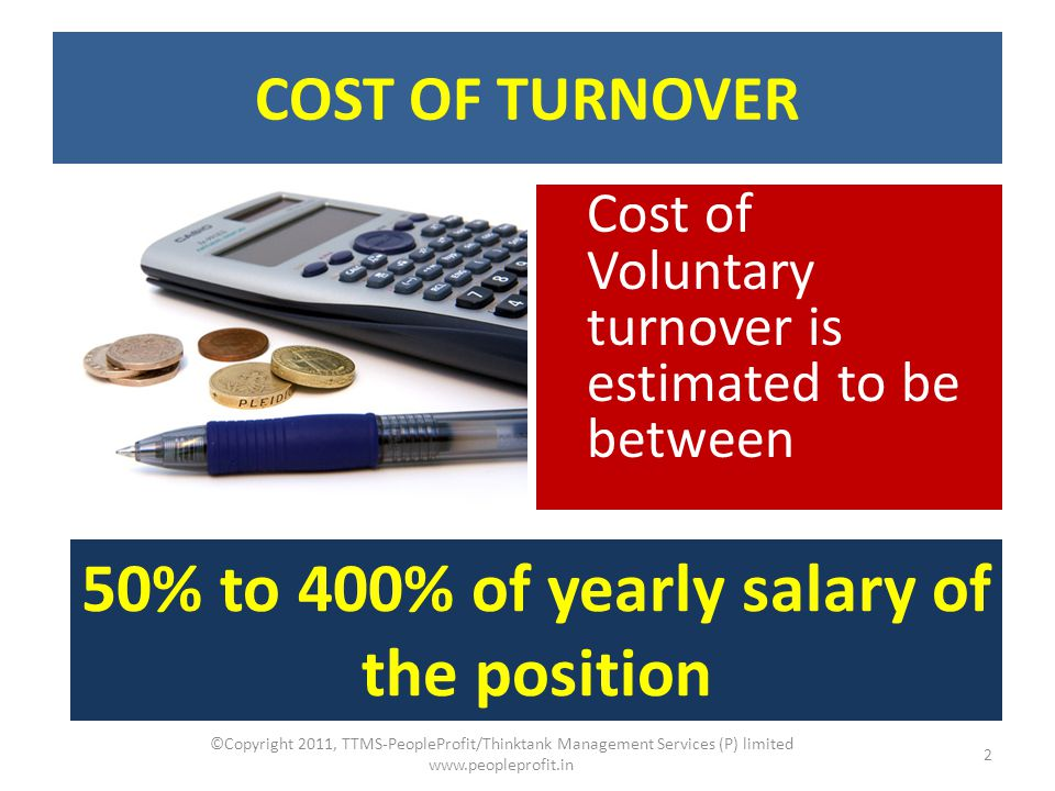 COST OF TURNOVER Cost of Voluntary turnover is estimated to be between 50% to 400% of yearly salary of the position 2 ©Copyright 2011, TTMS-PeopleProf