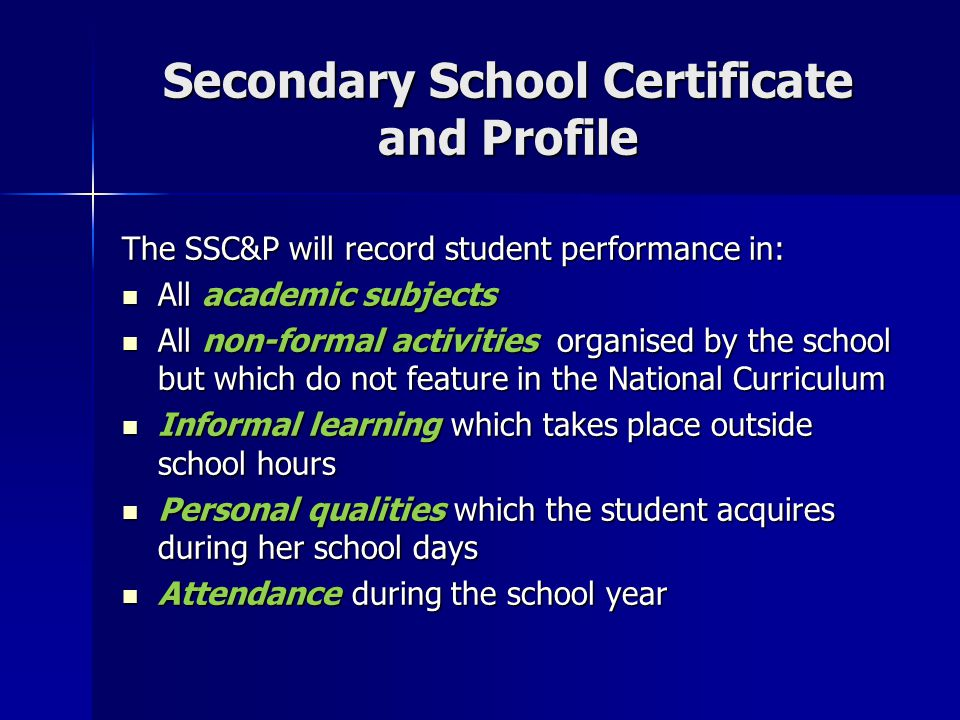 Secondary School Certificate and Profile The SSC&P will record student performance in: All academic subjects All academic subjects All non-formal activities organised by the school but which do not feature in the National Curriculum All non-formal activities organised by the school but which do not feature in the National Curriculum Informal learning which takes place outside school hours Informal learning which takes place outside school hours Personal qualities which the student acquires during her school days Personal qualities which the student acquires during her school days Attendance during the school year Attendance during the school year