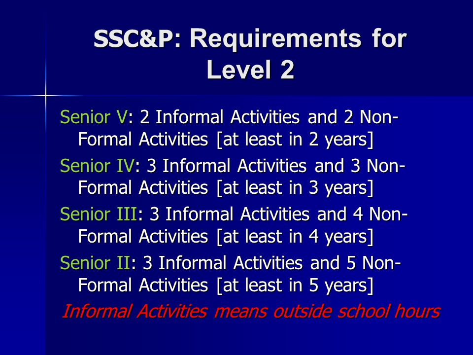 SSC&P : Requirements for Level 2 Senior V: 2 Informal Activities and 2 Non- Formal Activities [at least in 2 years] Senior IV: 3 Informal Activities and 3 Non- Formal Activities [at least in 3 years] Senior III: 3 Informal Activities and 4 Non- Formal Activities [at least in 4 years] Senior II: 3 Informal Activities and 5 Non- Formal Activities [at least in 5 years] Informal Activities means outside school hours