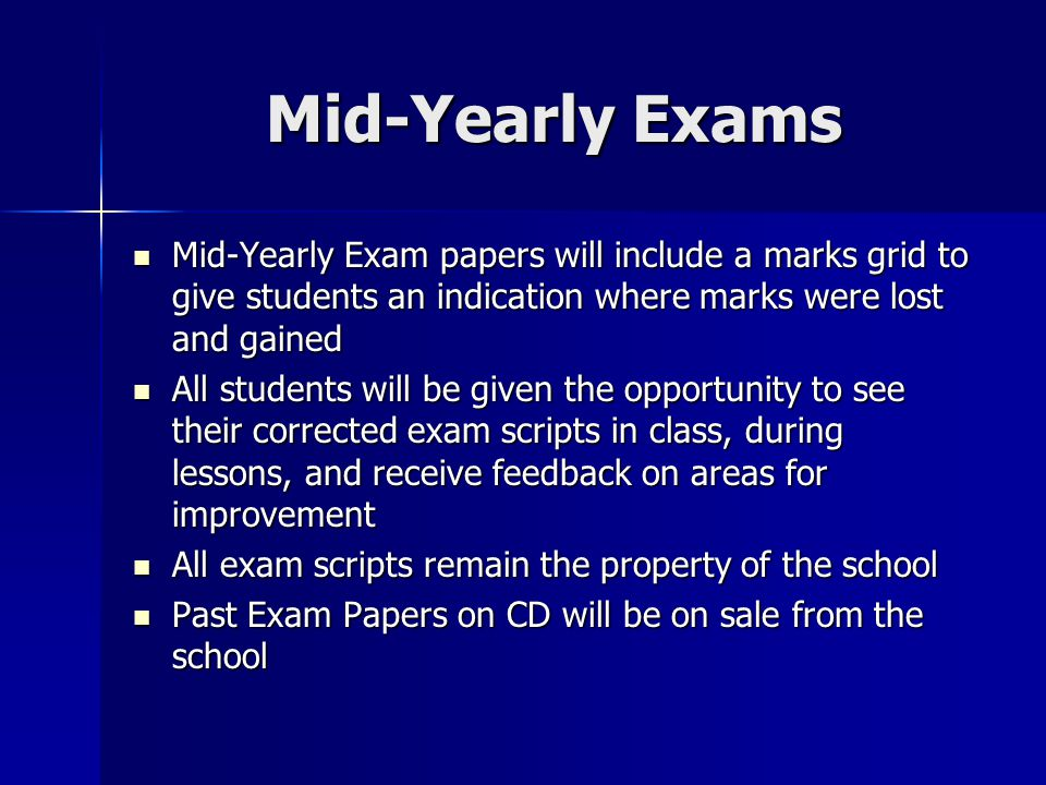 Mid-Yearly Exams Mid-Yearly Exam papers will include a marks grid to give students an indication where marks were lost and gained Mid-Yearly Exam papers will include a marks grid to give students an indication where marks were lost and gained All students will be given the opportunity to see their corrected exam scripts in class, during lessons, and receive feedback on areas for improvement All students will be given the opportunity to see their corrected exam scripts in class, during lessons, and receive feedback on areas for improvement All exam scripts remain the property of the school All exam scripts remain the property of the school Past Exam Papers on CD will be on sale from the school Past Exam Papers on CD will be on sale from the school