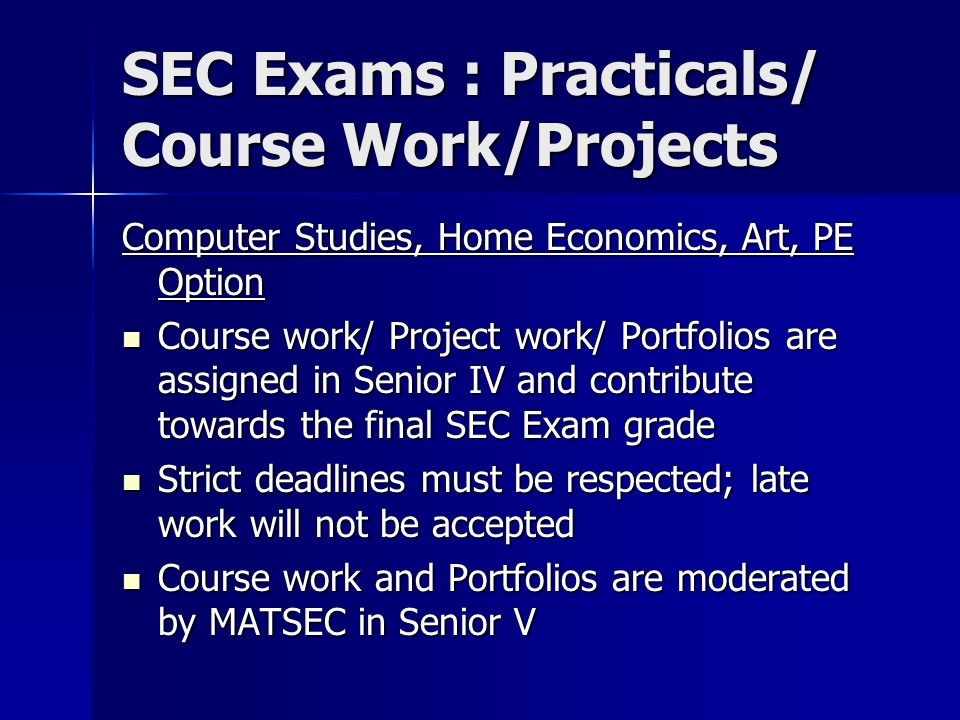 SEC Exams : Practicals/ Course Work/Projects Computer Studies, Home Economics, Art, PE Option Course work/ Project work/ Portfolios are assigned in Senior IV and contribute towards the final SEC Exam grade Course work/ Project work/ Portfolios are assigned in Senior IV and contribute towards the final SEC Exam grade Strict deadlines must be respected; late work will not be accepted Strict deadlines must be respected; late work will not be accepted Course work and Portfolios are moderated by MATSEC in Senior V Course work and Portfolios are moderated by MATSEC in Senior V