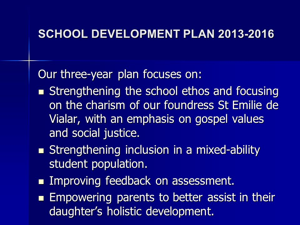 SCHOOL DEVELOPMENT PLAN 2013-2016 Our three-year plan focuses on: Strengthening the school ethos and focusing on the charism of our foundress St Emilie de Vialar, with an emphasis on gospel values and social justice.