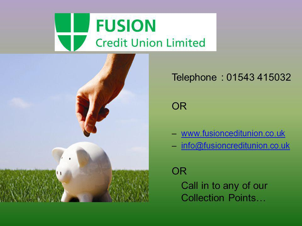 Telephone : 01543 415032 OR –www.fusionceditunion.co.ukwww.fusionceditunion.co.uk –info@fusioncreditunion.co.ukinfo@fusioncreditunion.co.uk OR Call in to any of our Collection Points…