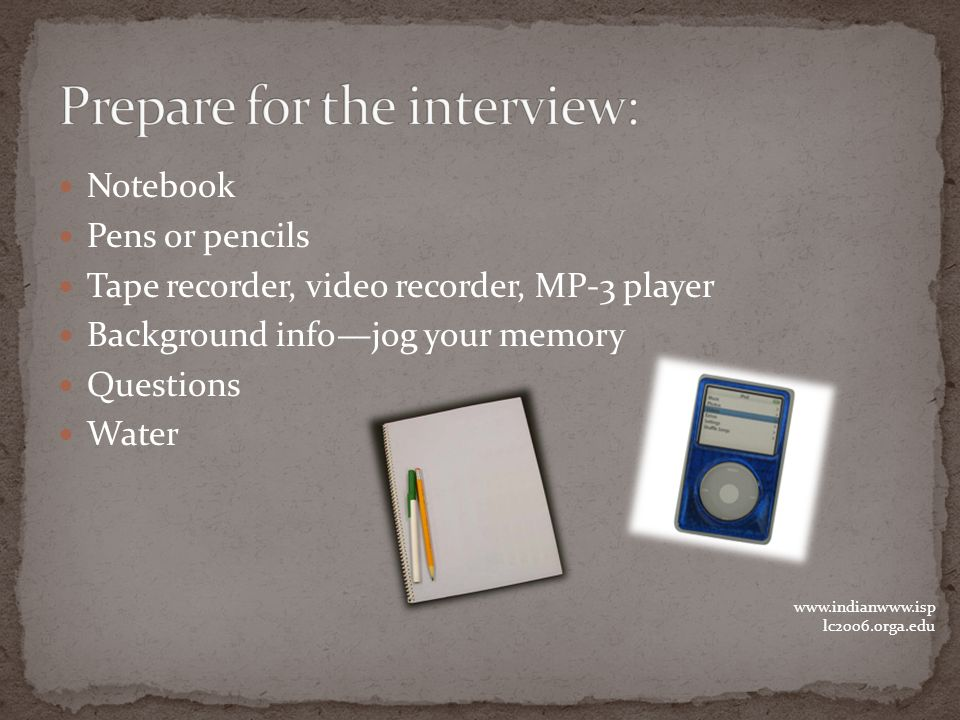 Notebook Pens or pencils Tape recorder, video recorder, MP-3 player Background infojog your memory Questions Water www.indianwww.isp lc2006.orga.edu