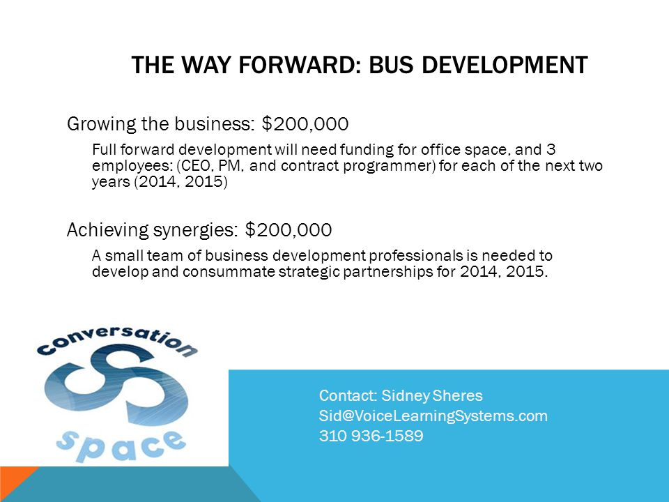 THE WAY FORWARD: BUS DEVELOPMENT Growing the business: $200,000 Full forward development will need funding for office space, and 3 employees: (CEO, PM, and contract programmer) for each of the next two years (2014, 2015) Achieving synergies: $200,000 A small team of business development professionals is needed to develop and consummate strategic partnerships for 2014, 2015.