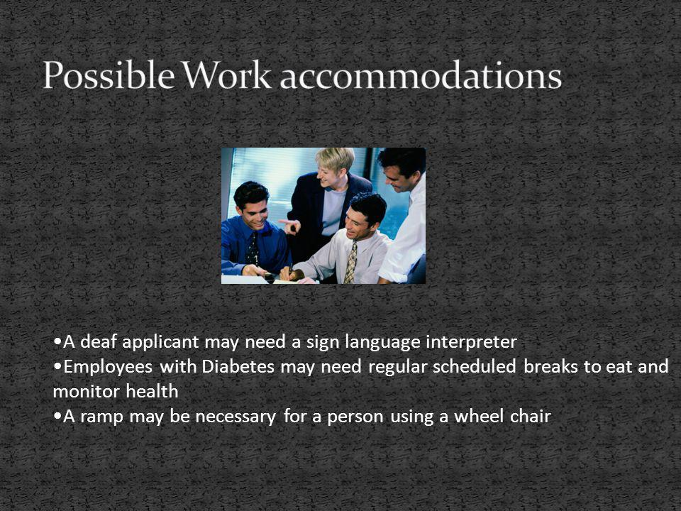 A deaf applicant may need a sign language interpreter Employees with Diabetes may need regular scheduled breaks to eat and monitor health A ramp may b