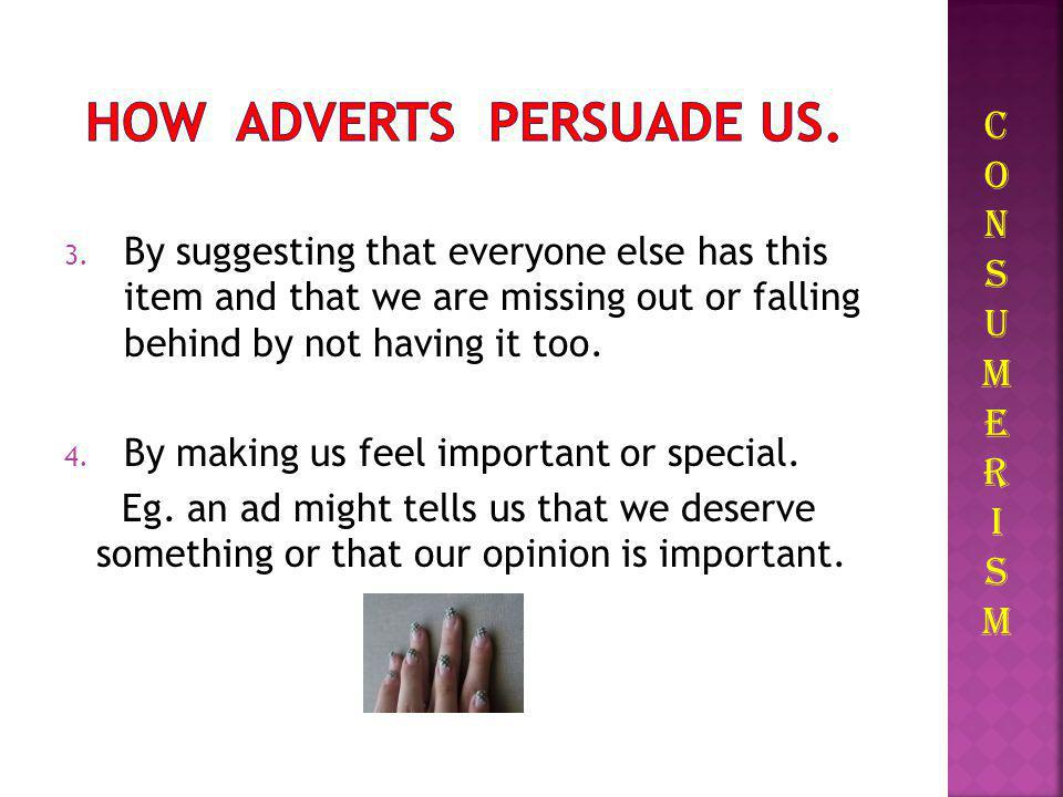 2. By convincing us that we have a need and that a product or service can meet this need. For Parents, adverts can make them feel guilty if they do no