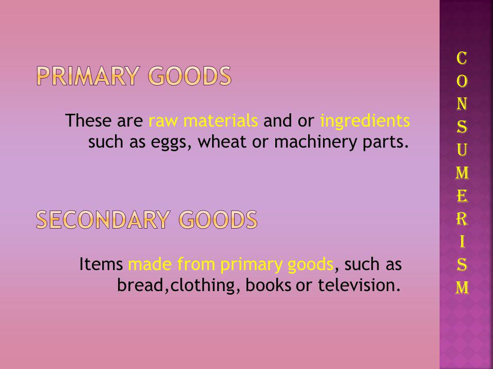 To survive we need to consume. CONSUMERISMCONSUMERISM PRIMARY GOODS SECONDARY GOODS We consume GOODS and SERVICES