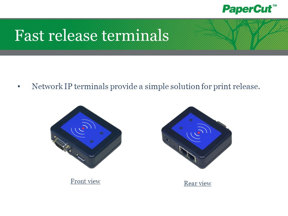 Network IP terminals provide a simple solution for print release. Front view Rear view Fast release terminals