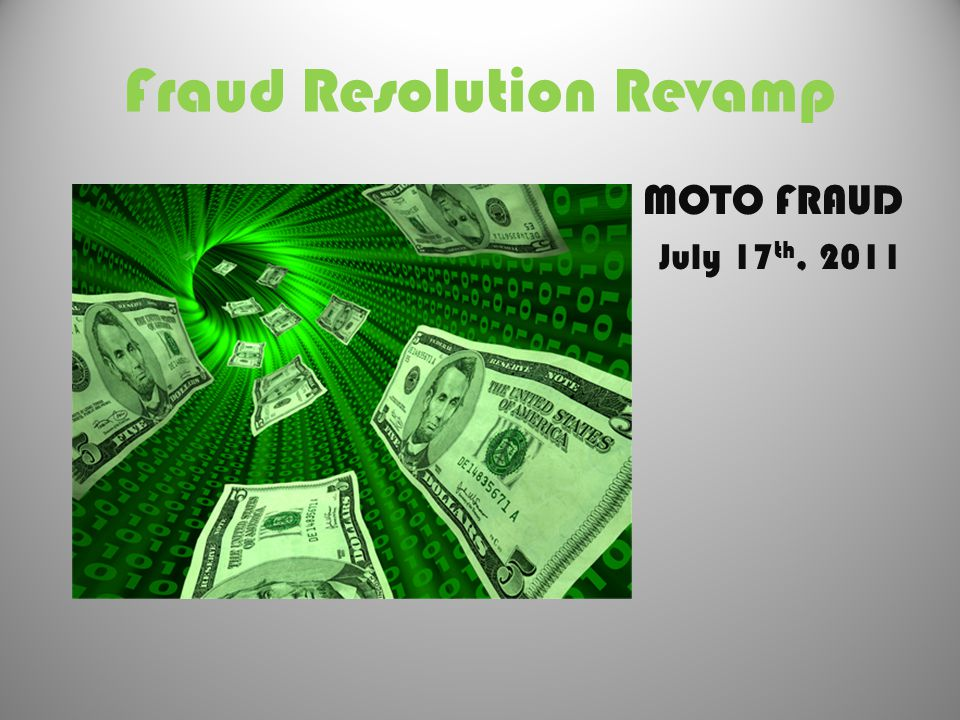 Fraud Resolution Revamp MOTO FRAUD July 17 th, 2011