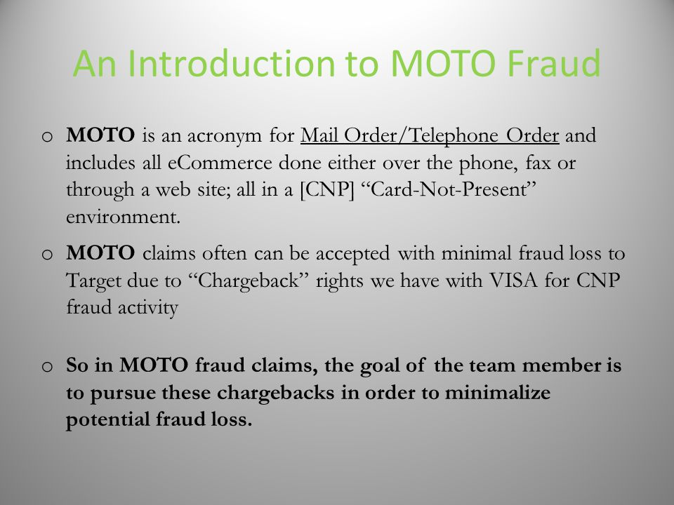 An Introduction to MOTO Fraud o MOTO is an acronym for Mail Order/Telephone Order and includes all eCommerce done either over the phone, fax or through a web site; all in a [CNP] Card-Not-Present environment.