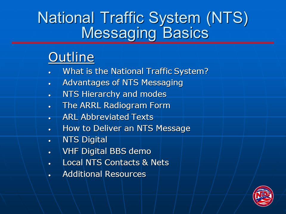 National Traffic System (NTS) Messaging Basics Outline What is the National Traffic System? What is the National Traffic System? Advantages of NTS Mes