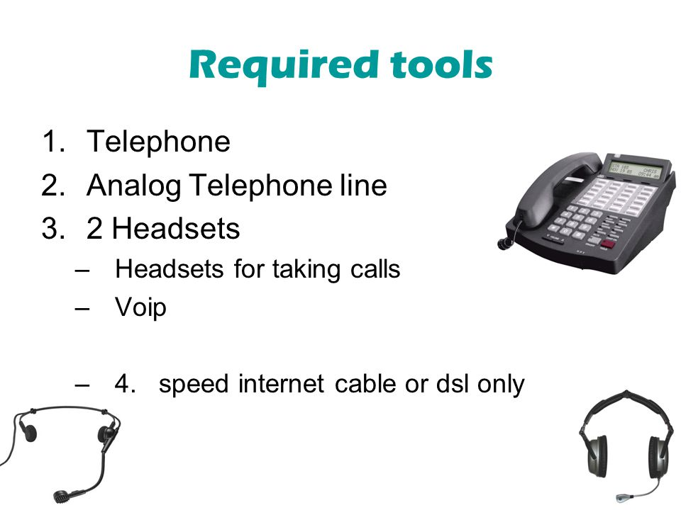 Required tools 1.Telephone 2.Analog Telephone line 3.2 Headsets –Headsets for taking calls –Voip –4. speed internet cable or dsl only
