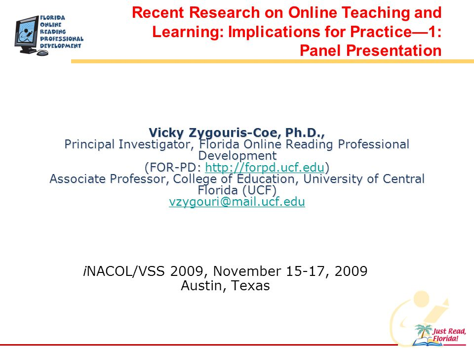 Vicky Zygouris-Coe, Ph.D., Principal Investigator, Florida Online Reading Professional Development (FOR-PD: http://forpd.ucf.edu) Associate Professor, College of Education, University of Central Florida (UCF) vzygouri@mail.ucf.edu http://forpd.ucf.edu vzygouri@mail.ucf.eduhttp://forpd.ucf.edu vzygouri@mail.ucf.edu iNACOL/VSS 2009, November 15-17, 2009 Austin, Texas Recent Research on Online Teaching and Learning: Implications for Practice1: Panel Presentation