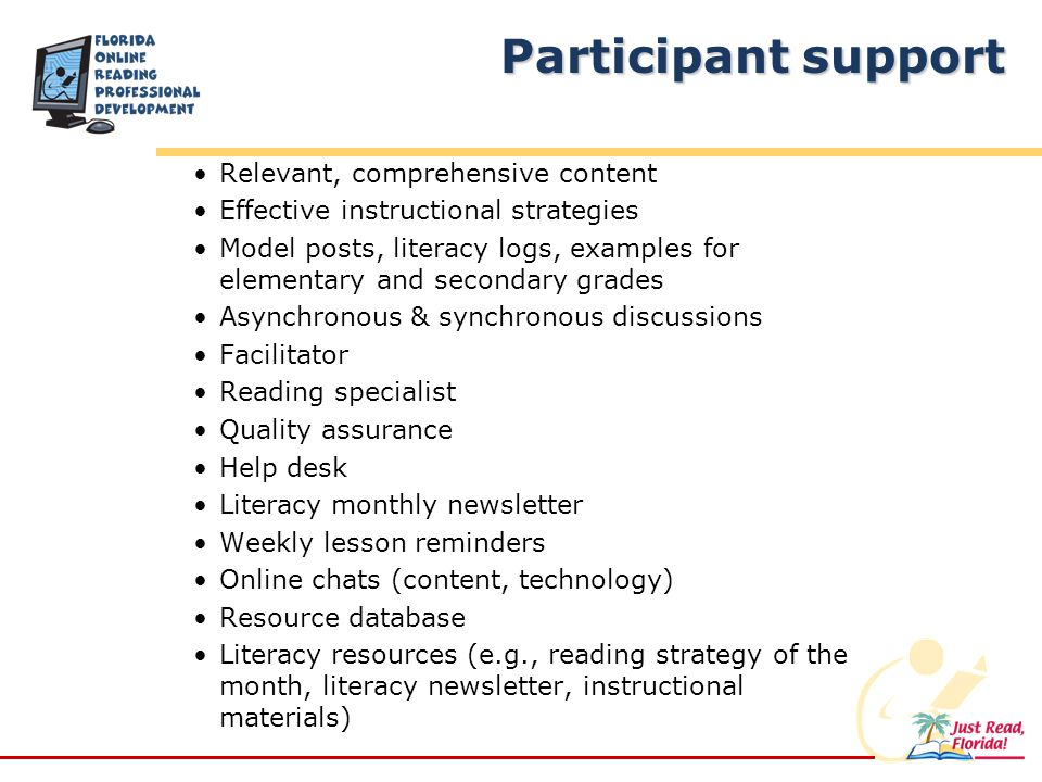 Participant support Relevant, comprehensive content Effective instructional strategies Model posts, literacy logs, examples for elementary and secondary grades Asynchronous & synchronous discussions Facilitator Reading specialist Quality assurance Help desk Literacy monthly newsletter Weekly lesson reminders Online chats (content, technology) Resource database Literacy resources (e.g., reading strategy of the month, literacy newsletter, instructional materials)