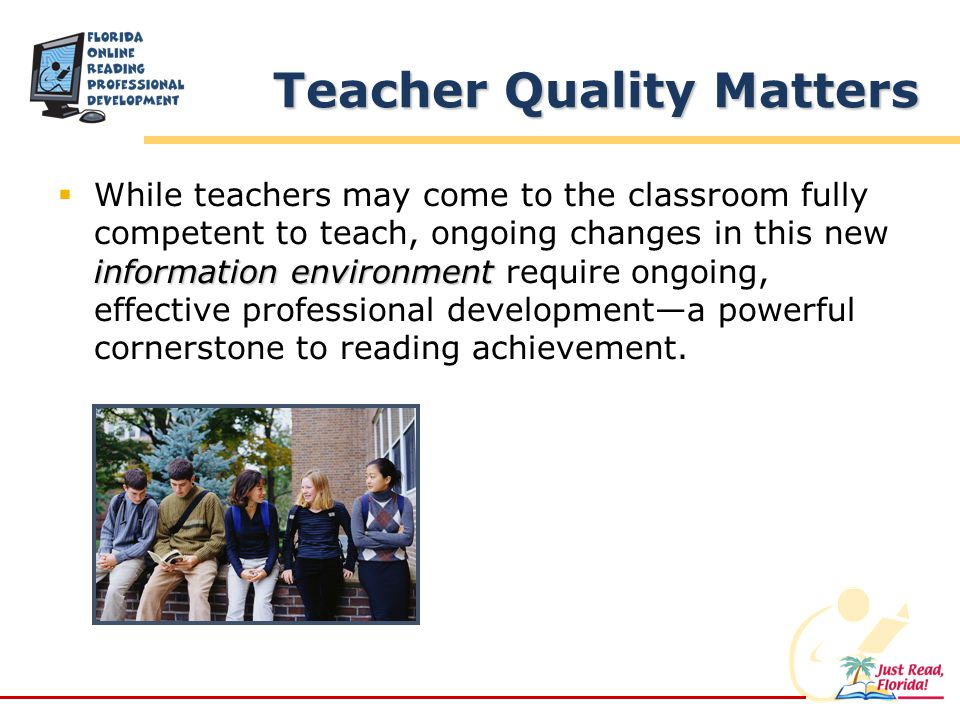 Teacher Quality Matters information environment While teachers may come to the classroom fully competent to teach, ongoing changes in this new information environment require ongoing, effective professional developmenta powerful cornerstone to reading achievement.