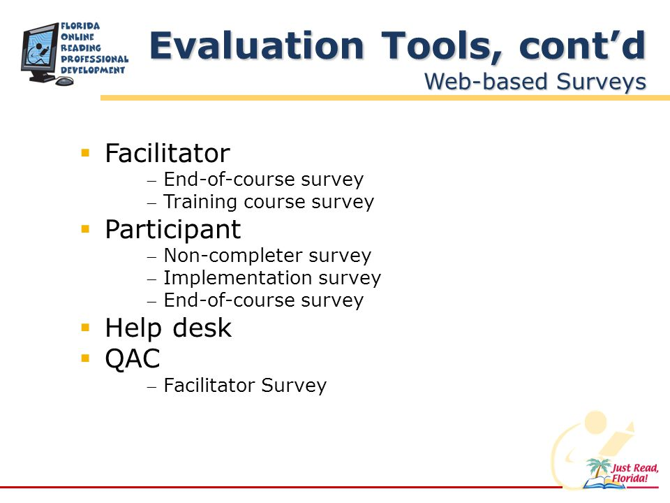 Facilitator End-of-course survey Training course survey Participant Non-completer survey Implementation survey End-of-course survey Help desk QAC Facilitator Survey Evaluation Tools, contd Web-based Surveys