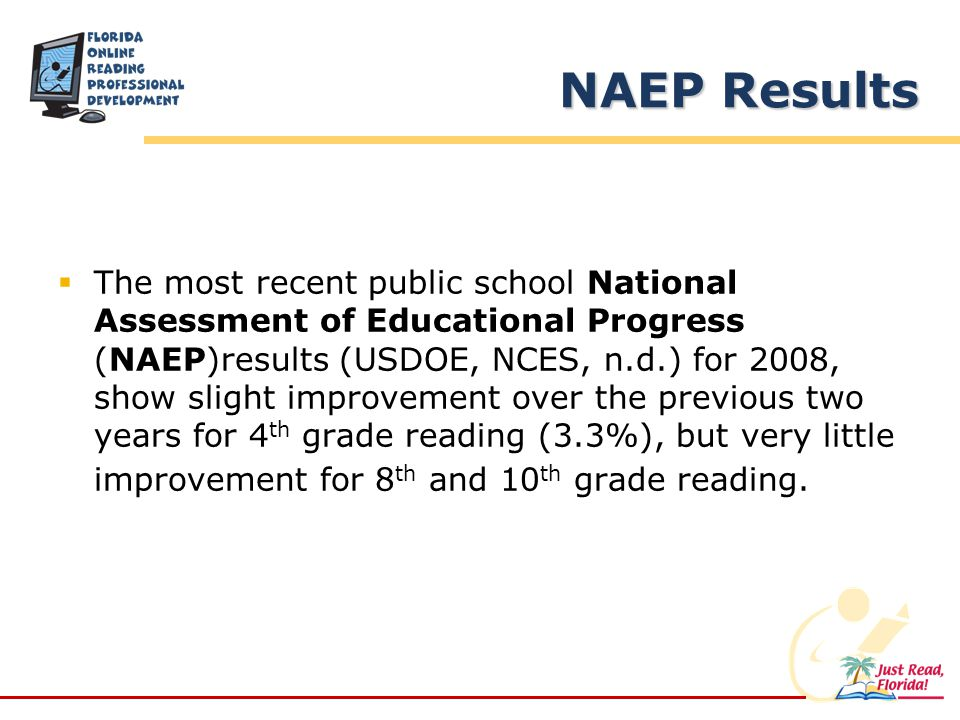 NAEP Results The most recent public school National Assessment of Educational Progress (NAEP)results (USDOE, NCES, n.d.) for 2008, show slight improvement over the previous two years for 4 th grade reading (3.3%), but very little improvement for 8 th and 10 th grade reading.