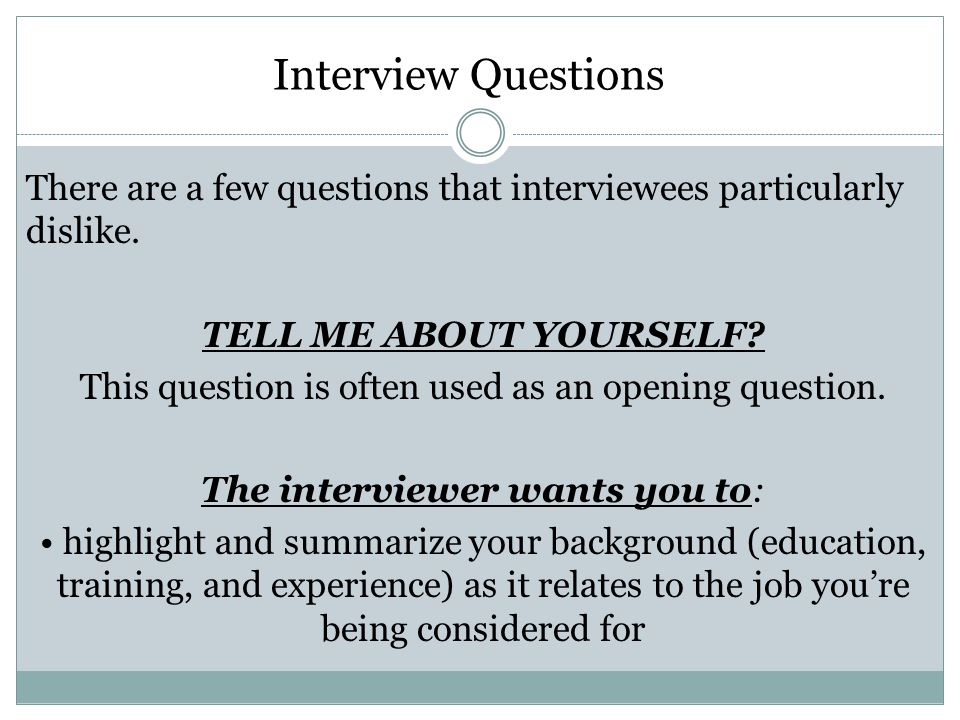 Interview Questions There are a few questions that interviewees particularly dislike.