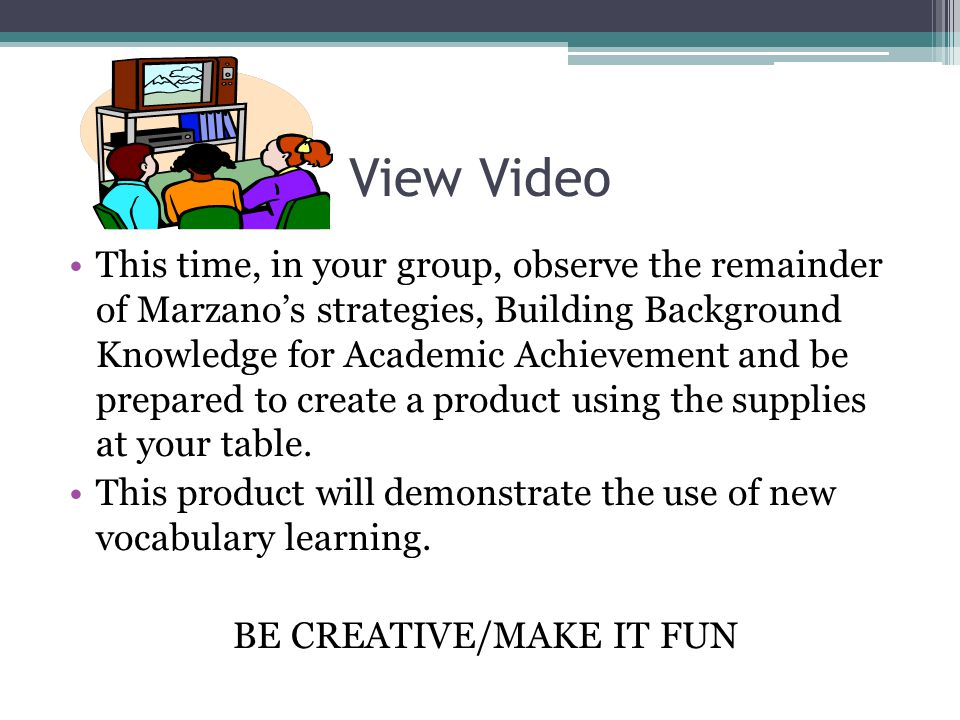 View Video This time, in your group, observe the remainder of Marzanos strategies, Building Background Knowledge for Academic Achievement and be prepa