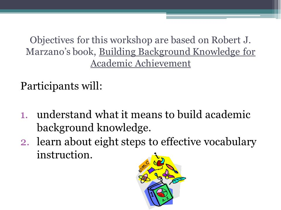 Objectives for this workshop are based on Robert J. Marzanos book, Building Background Knowledge for Academic Achievement Participants will: 1.underst