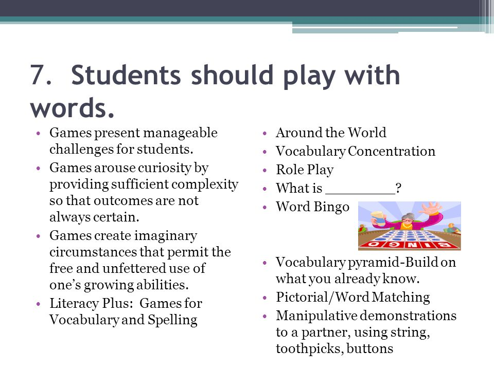 7. Students should play with words. Games present manageable challenges for students. Games arouse curiosity by providing sufficient complexity so tha