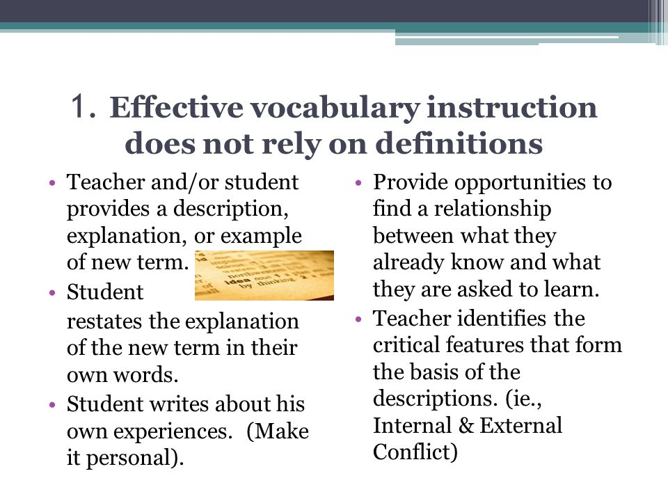 1. Effective vocabulary instruction does not rely on definitions Teacher and/or student provides a description, explanation, or example of new term. S