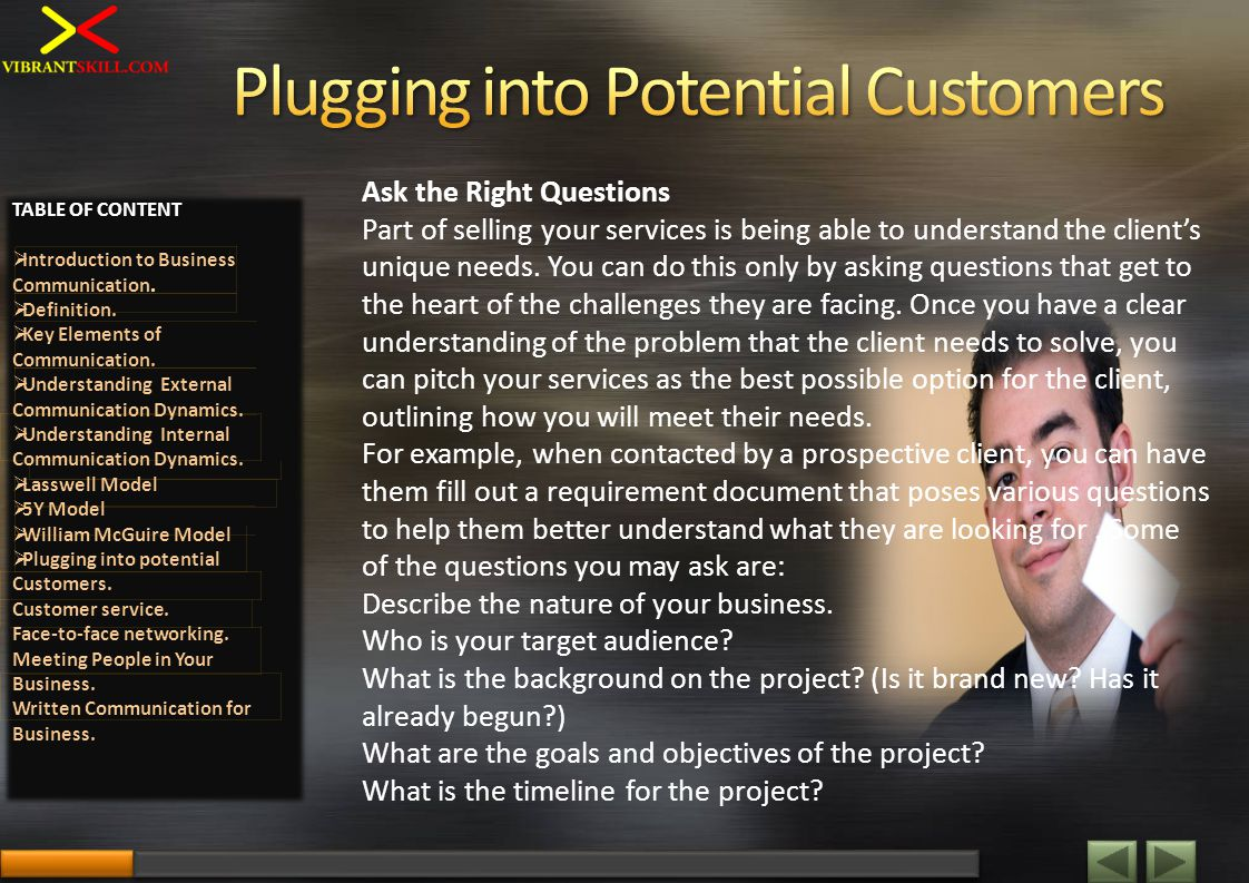Ask the Right Questions Part of selling your services is being able to understand the clients unique needs. You can do this only by asking questions t