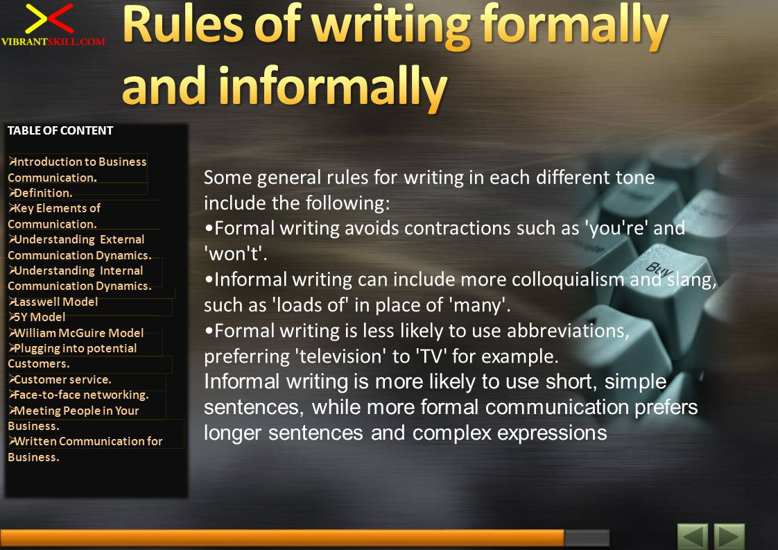Some general rules for writing in each different tone include the following: Formal writing avoids contractions such as 'you're' and 'won't'. Informal
