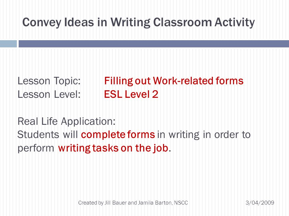 3/04/2009 Created by Jill Bauer and Jamila Barton, NSCC Convey Ideas in Writing Classroom Activity Lesson Topic: Filling out Work-related forms Lesson Level: ESL Level 2 Real Life Application: Students will complete forms in writing in order to perform writing tasks on the job.