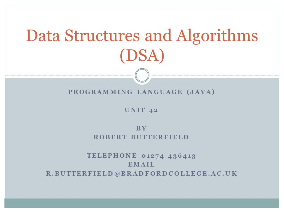 PROGRAMMING LANGUAGE (JAVA) UNIT 42 BY ROBERT BUTTERFIELD TELEPHONE 01274 436413 EMAIL R.BUTTERFIELD@BRADFORDCOLLEGE.AC.UK Data Structures and Algorithms (DSA)