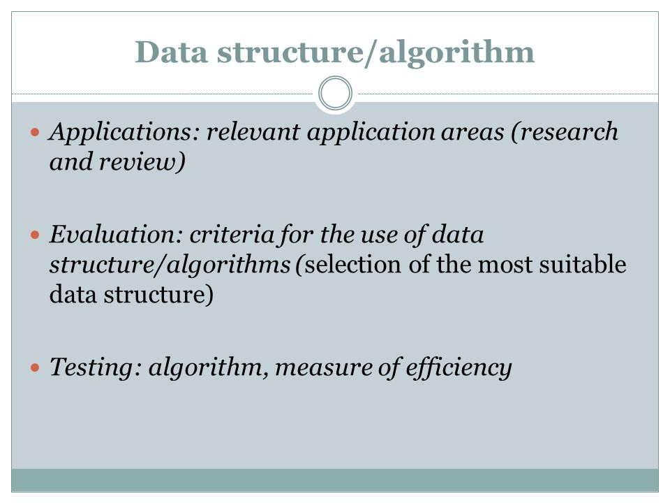 Data structure/algorithm Applications: relevant application areas (research and review) Evaluation: criteria for the use of data structure/algorithms (selection of the most suitable data structure) Testing: algorithm, measure of efficiency