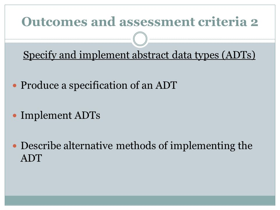 Outcomes and assessment criteria 2 Specify and implement abstract data types (ADTs) Produce a specification of an ADT Implement ADTs Describe alternat