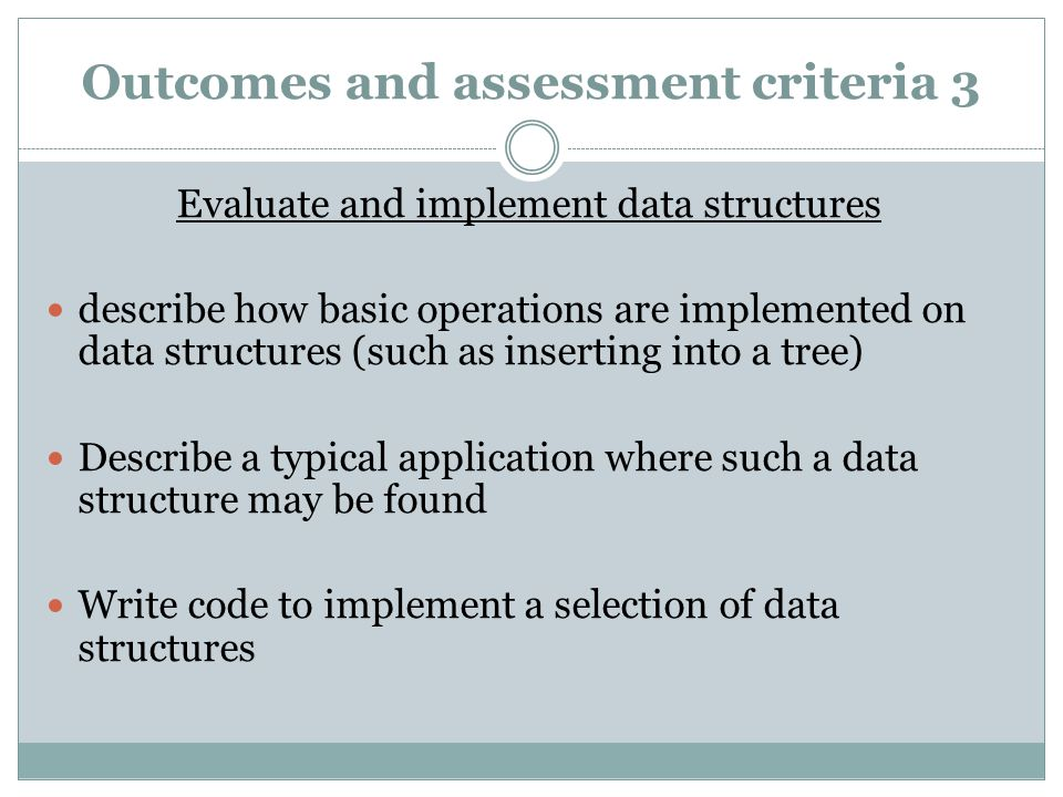 Outcomes and assessment criteria 3 Evaluate and implement data structures describe how basic operations are implemented on data structures (such as inserting into a tree) Describe a typical application where such a data structure may be found Write code to implement a selection of data structures