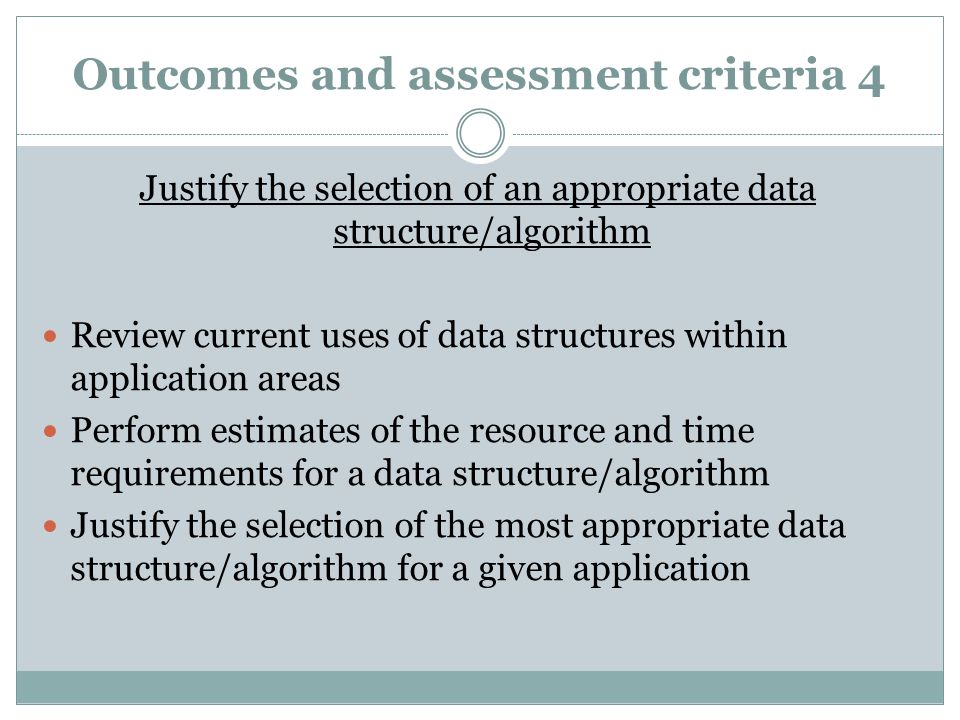Outcomes and assessment criteria 4 Justify the selection of an appropriate data structure/algorithm Review current uses of data structures within application areas Perform estimates of the resource and time requirements for a data structure/algorithm Justify the selection of the most appropriate data structure/algorithm for a given application