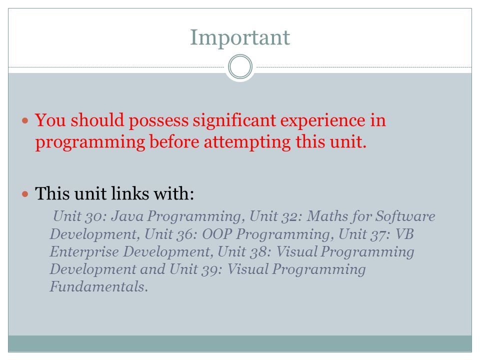 Important You should possess significant experience in programming before attempting this unit. This unit links with: Unit 30: Java Programming, Unit