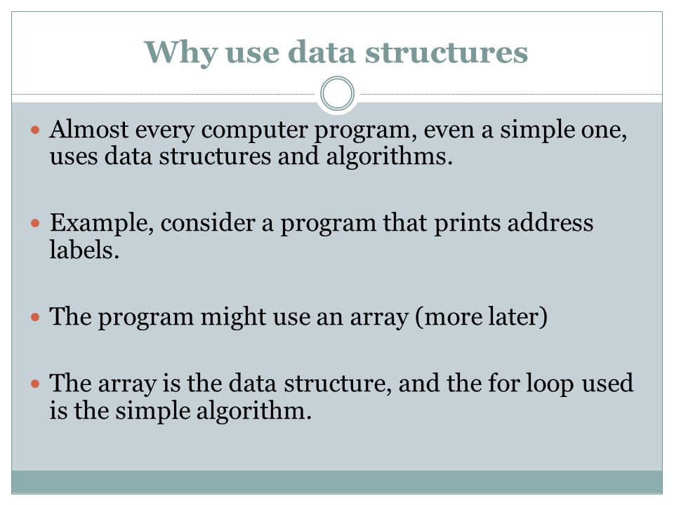 Why use data structures Almost every computer program, even a simple one, uses data structures and algorithms.