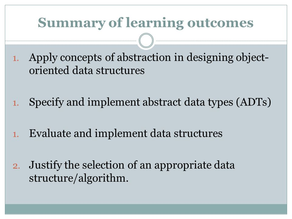 Summary of learning outcomes 1. Apply concepts of abstraction in designing object- oriented data structures 1. Specify and implement abstract data typ