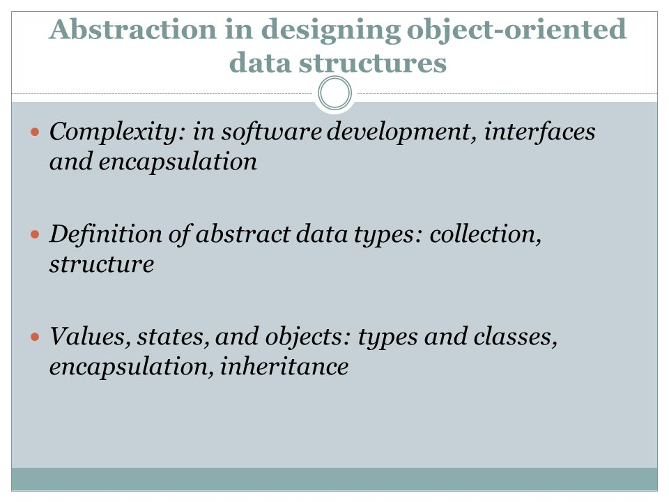 Abstraction in designing object-oriented data structures Complexity: in software development, interfaces and encapsulation Definition of abstract data types: collection, structure Values, states, and objects: types and classes, encapsulation, inheritance