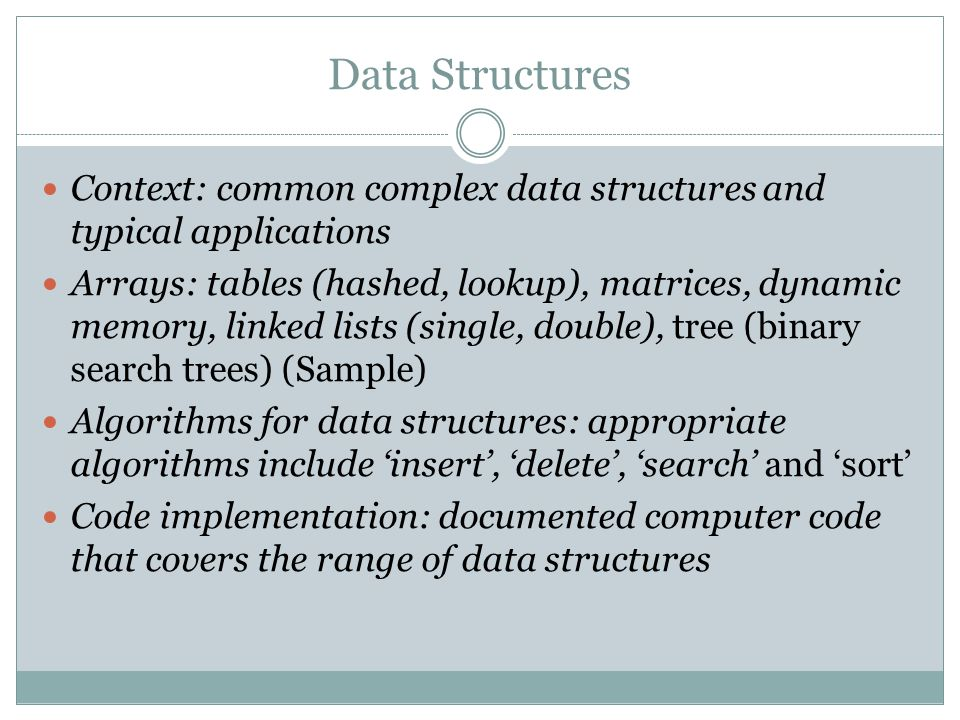 Data Structures Context: common complex data structures and typical applications Arrays: tables (hashed, lookup), matrices, dynamic memory, linked lists (single, double), tree (binary search trees) (Sample) Algorithms for data structures: appropriate algorithms include insert, delete, search and sort Code implementation: documented computer code that covers the range of data structures