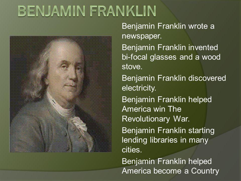 Benjamin Franklin wrote a newspaper. Benjamin Franklin invented bi-focal glasses and a wood stove.