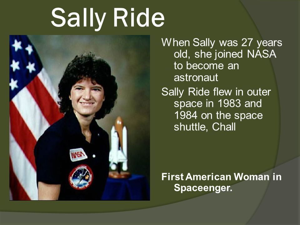 Sally Ride When Sally was 27 years old, she joined NASA to become an astronaut Sally Ride flew in outer space in 1983 and 1984 on the space shuttle, C