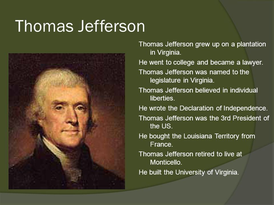 Thomas Jefferson Thomas Jefferson grew up on a plantation in Virginia. He went to college and became a lawyer. Thomas Jefferson was named to the legis