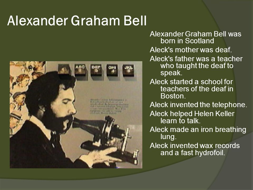 Alexander Graham Bell Alexander Graham Bell was born in Scotland Aleck's mother was deaf. Aleck's father was a teacher who taught the deaf to speak. A