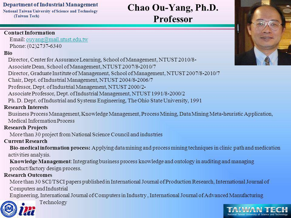 Department of Industrial Management National Taiwan University of Science and Technology (Taiwan Tech) Contact Information Email: ouyang@mail.ntust.edu.twouyang@mail.ntust.edu.tw Phone: (02)2737-6340 Bio Director, Center for Assurance Learning, School of Management, NTUST 2010/8- Associate Dean, School of Management, NTUST 2007/8-2010/7 Director, Graduate Institute of Management, School of Management, NTUST 2007/8-2010/7 Chair, Dept.