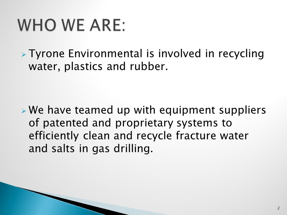 Tyrone Environmental is involved in recycling water, plastics and rubber. We have teamed up with equipment suppliers of patented and proprietary syste
