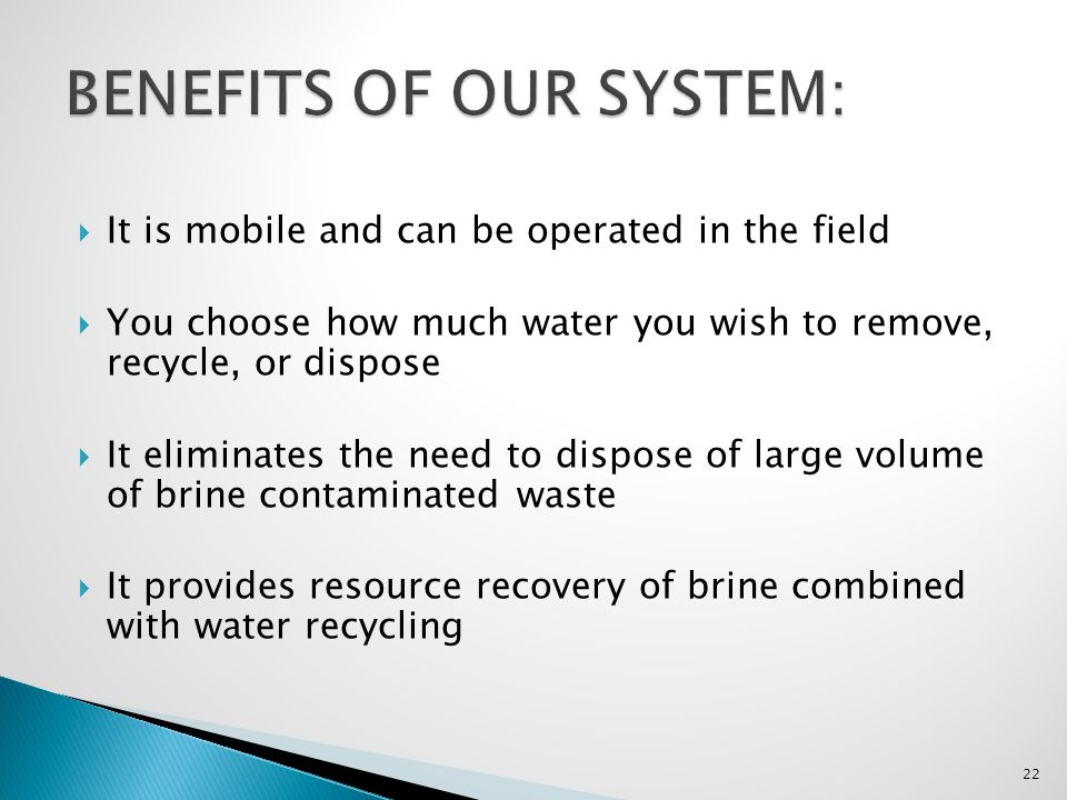 It is mobile and can be operated in the field You choose how much water you wish to remove, recycle, or dispose It eliminates the need to dispose of l