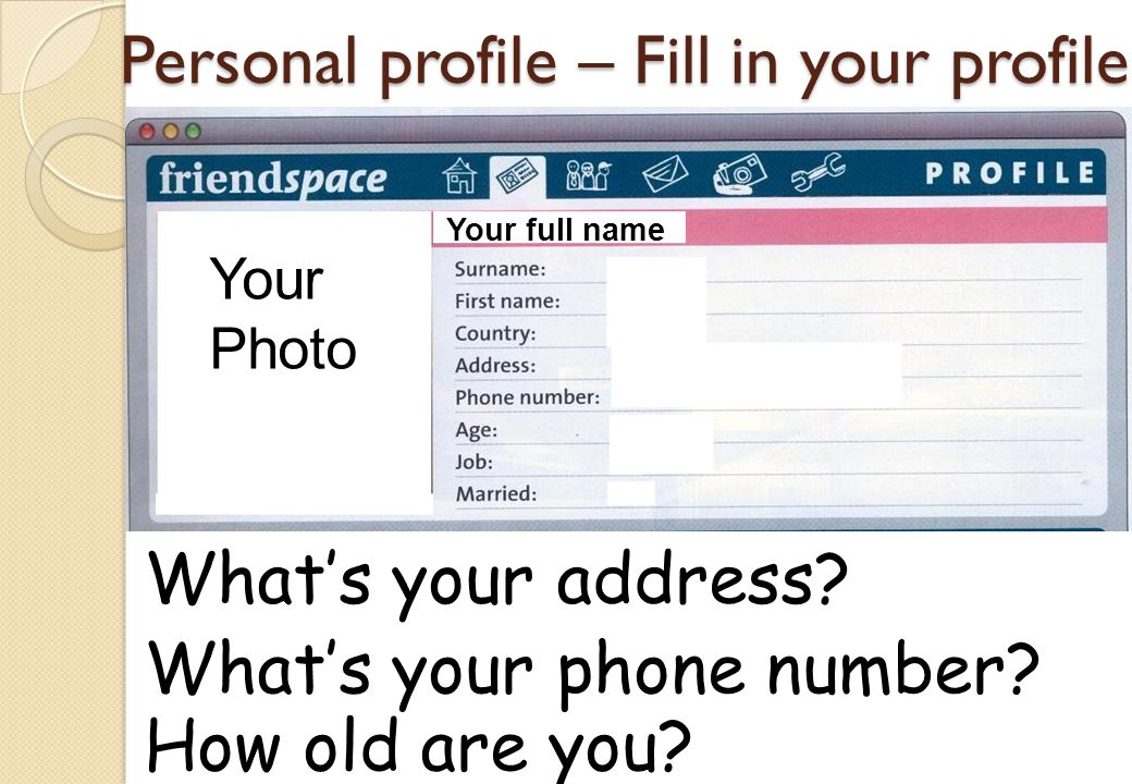Personal profile – Fill in your profile Whats your address? Whats your phone number? How old are you? Your Photo Your full name